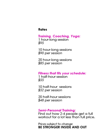 Rates: Training, Coaching, Yoga: 1 hour-long session $95 • 10 hour-long sessions $90 per session • 20 hour-long sessions $85 per session / Fitness that fits your schedule: 1 half-hour session $55 • 10 half-hour sessions $52 per session • 20 half-hour sessions $48 per session / Semi-Personal Training: Find out how 2-4 people get a full workout for a lot less than full price. Prices subject to change BE STRONGER INSIDE AND OUT