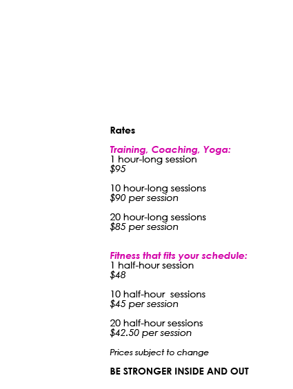 Rates Training, Coaching, Yoga: 1 hour-long session $95 10 hour-long sessions $90 per session 20 hour-long sessions $85 per session Fitness that fits your schedule: 1 half-hour session $48 10 half-hour sessions $45 per session 20 half-hour sessions $42.50 per session Prices subject to change BE STRONGER INSIDE AND OUT